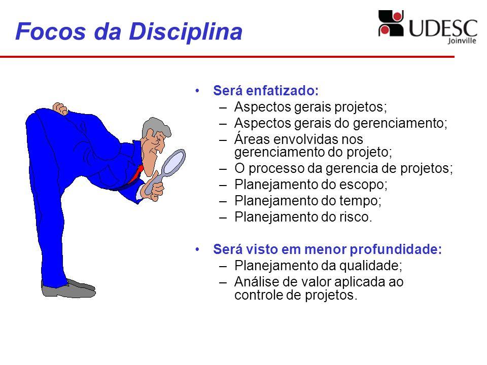 Focos da Disciplina Será enfatizado: –Aspectos gerais projetos; –Aspectos gerais do gerenciamento; –Áreas envolvidas nos gerenciamento do projeto; –O