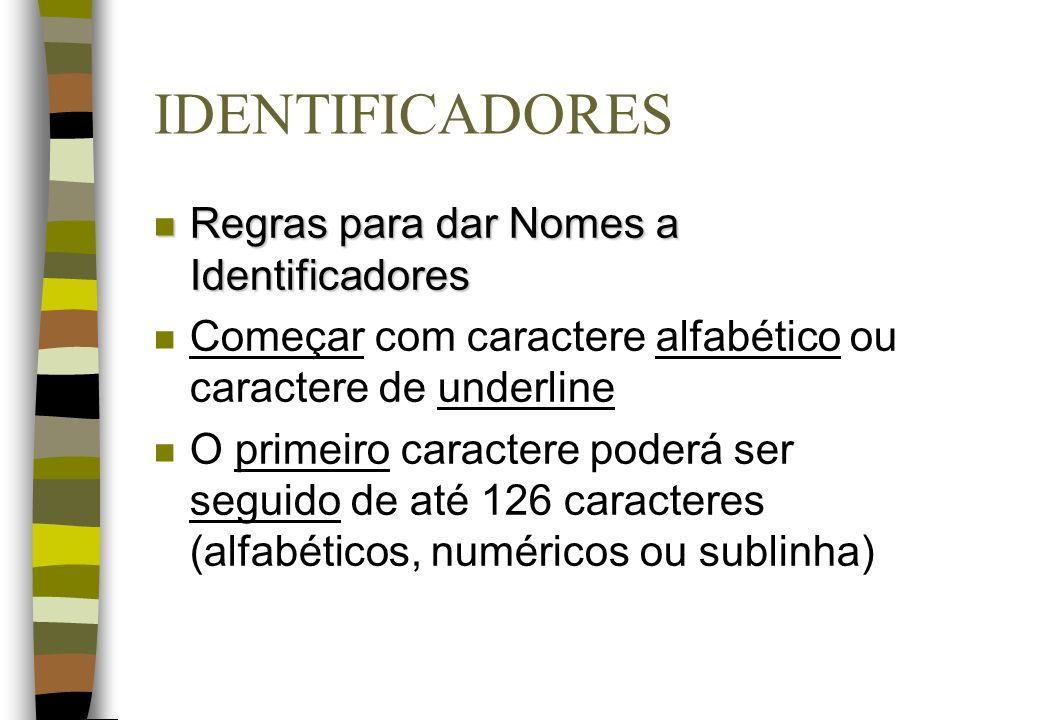IDENTIFICADORES n Regras para dar Nomes a Identificadores n Começar com caractere alfabético ou caractere de underline n O primeiro caractere poderá s