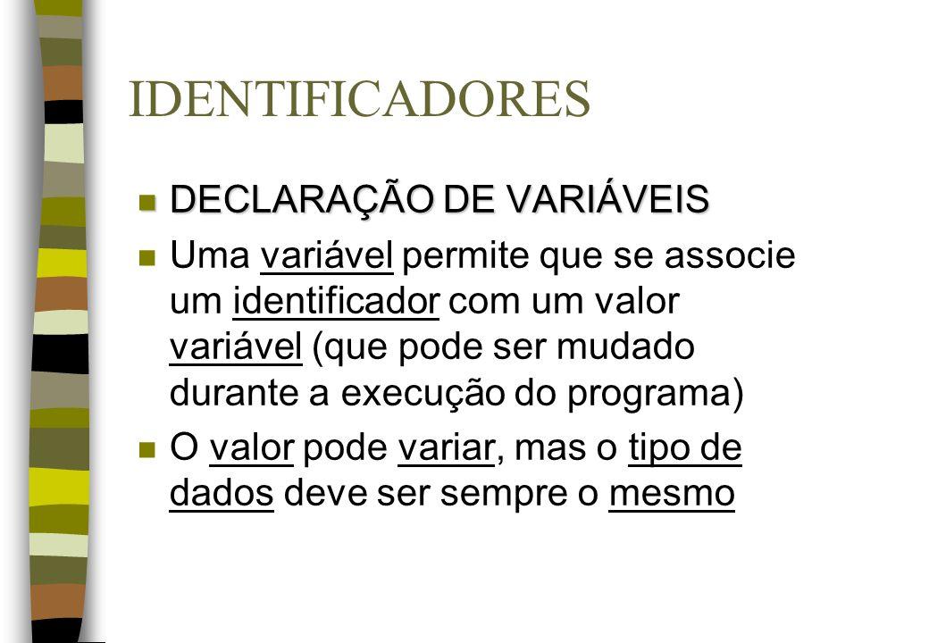IDENTIFICADORES n DECLARAÇÃO DE VARIÁVEIS n Uma variável permite que se associe um identificador com um valor variável (que pode ser mudado durante a