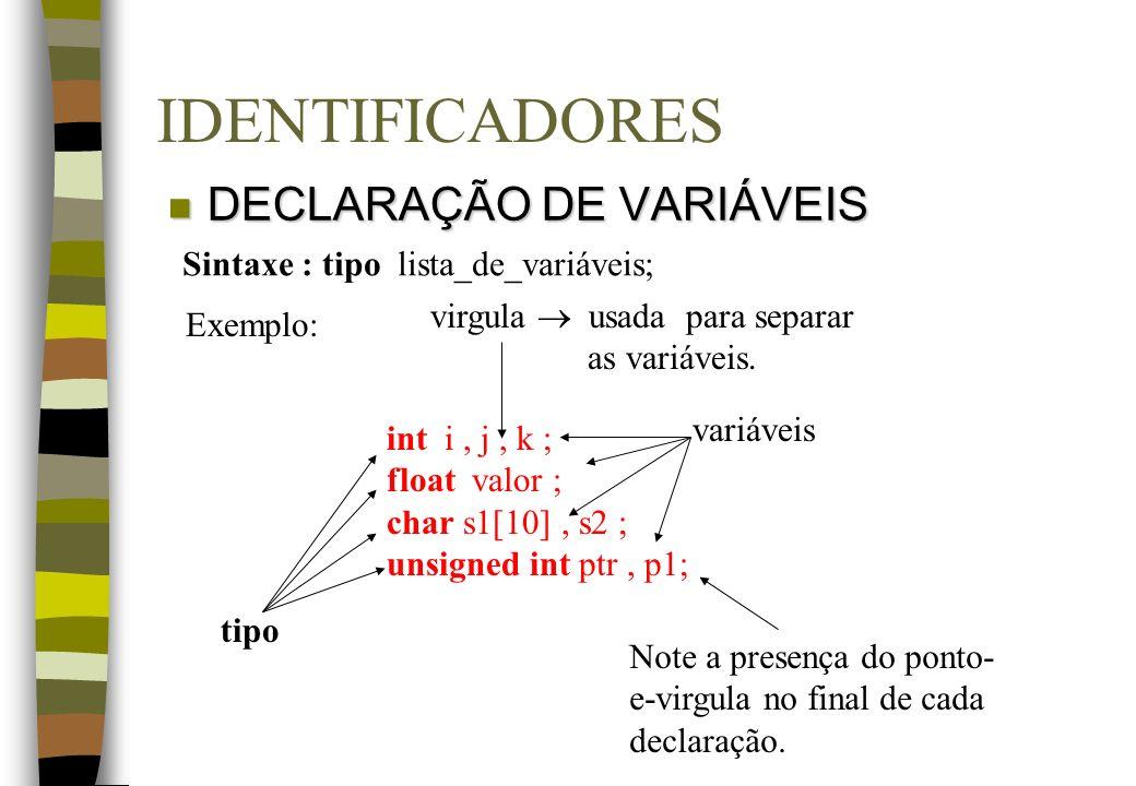 IDENTIFICADORES n DECLARAÇÃO DE VARIÁVEIS int i, j, k ; float valor ; char s1[10], s2 ; unsigned int ptr, p1; Exemplo: tipo variáveis Note a presença