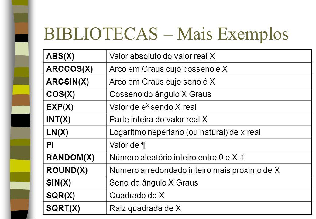 BIBLIOTECAS – Mais Exemplos ABS(X)Valor absoluto do valor real X ARCCOS(X)Arco em Graus cujo cosseno é X ARCSIN(X)Arco em Graus cujo seno é X COS(X)Co
