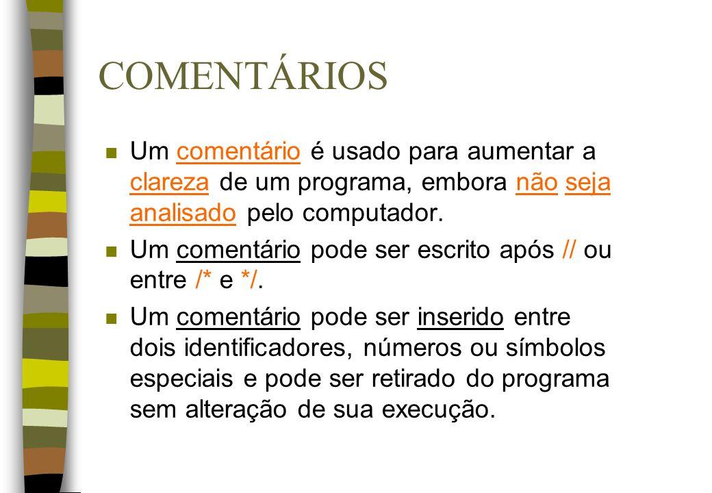 COMENTÁRIOS n Um comentário é usado para aumentar a clareza de um programa, embora não seja analisado pelo computador. n Um comentário pode ser escrit