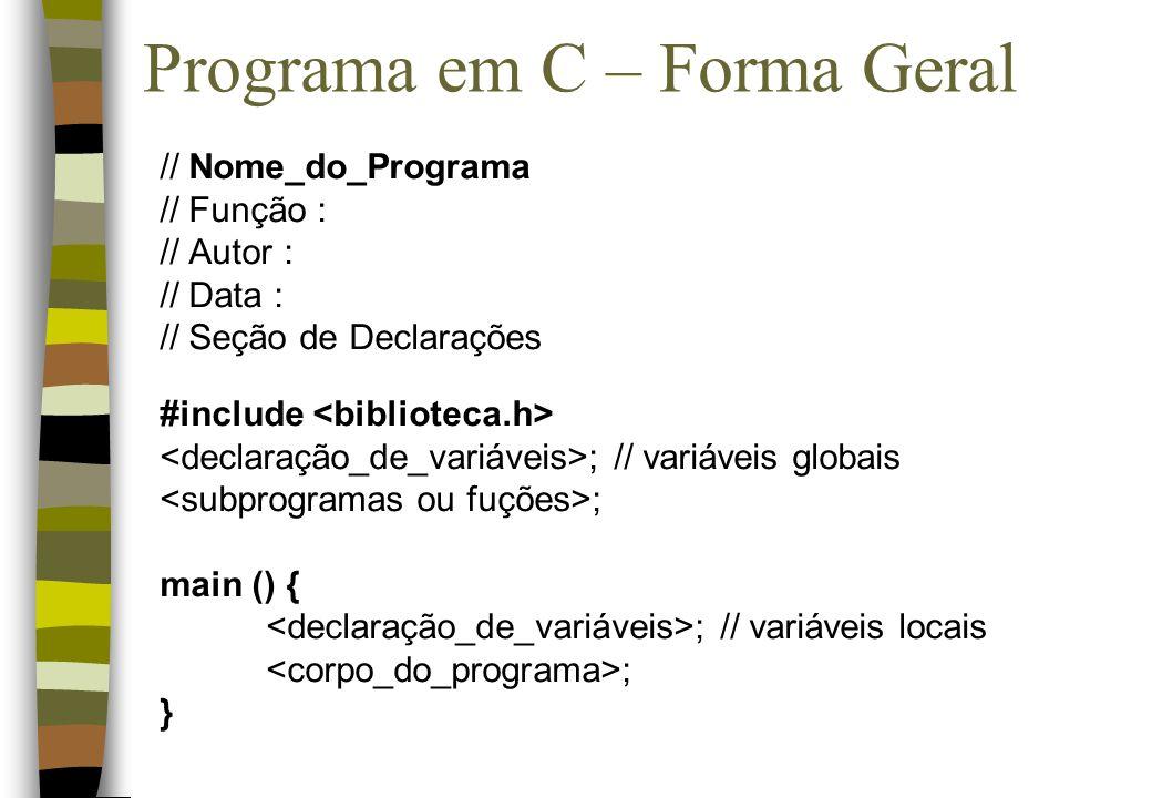 Programa em C – Forma Geral // Nome_do_Programa // Função : // Autor : // Data : // Seção de Declarações #include ; // variáveis globais ; main () { ;