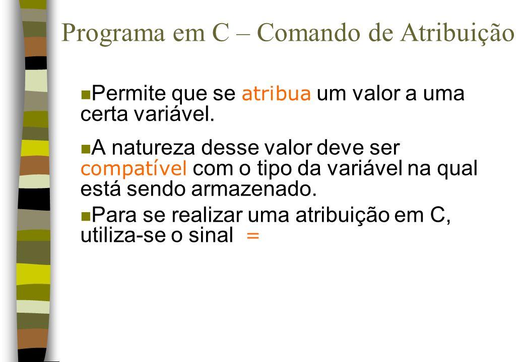 Programa em C – Comando de Atribuição Permite que se atribua um valor a uma certa variável. A natureza desse valor deve ser compatível com o tipo da v