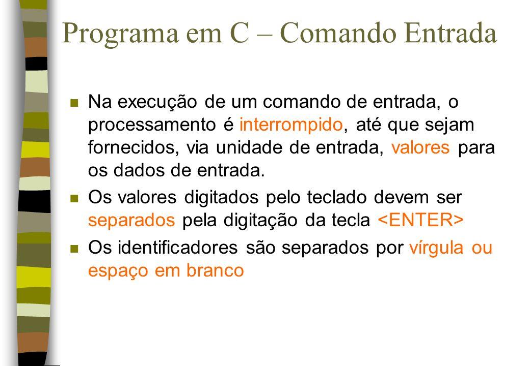 Programa em C – Comando Entrada n Na execução de um comando de entrada, o processamento é interrompido, até que sejam fornecidos, via unidade de entra