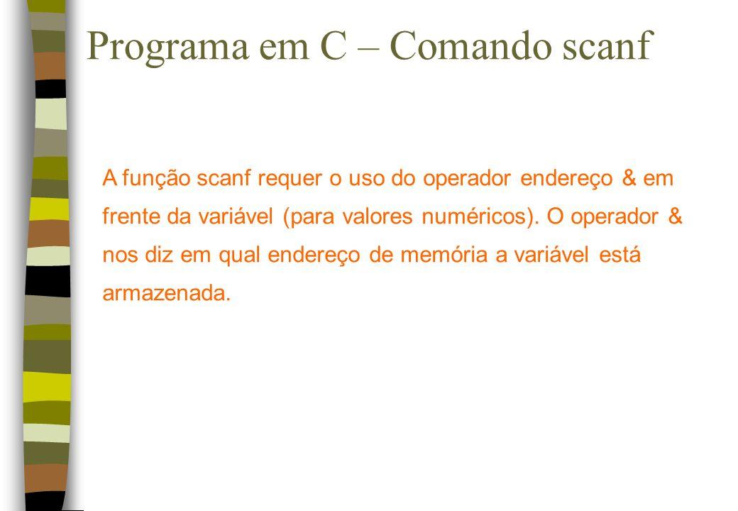 Programa em C – Comando scanf A função scanf requer o uso do operador endereço & em frente da variável (para valores numéricos). O operador & nos diz