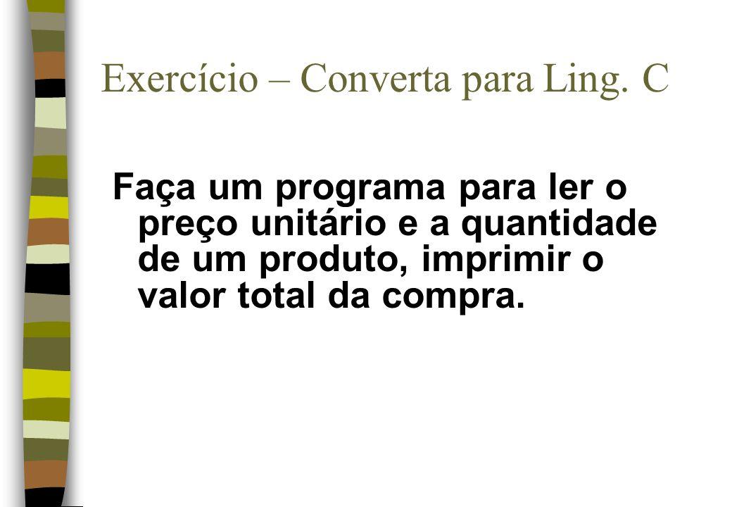 Faça um programa para ler o preço unitário e a quantidade de um produto, imprimir o valor total da compra. Exercício – Converta para Ling. C