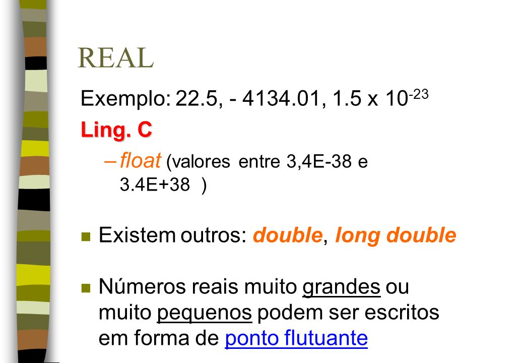 REAL Exemplo: 22.5, - 4134.01, 1.5 x 10 -23 Ling. C –float (valores entre 3,4E-38 e 3.4E+38 ) n Existem outros: double, long double n Números reais mu