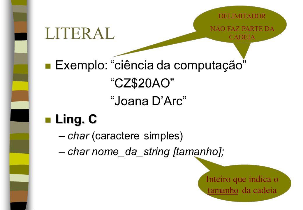 LITERAL n Exemplo: ciência da computação CZ$20AO Joana DArc n Ling. C –char (caractere simples) –char nome_da_string [tamanho]; Inteiro que indica o t