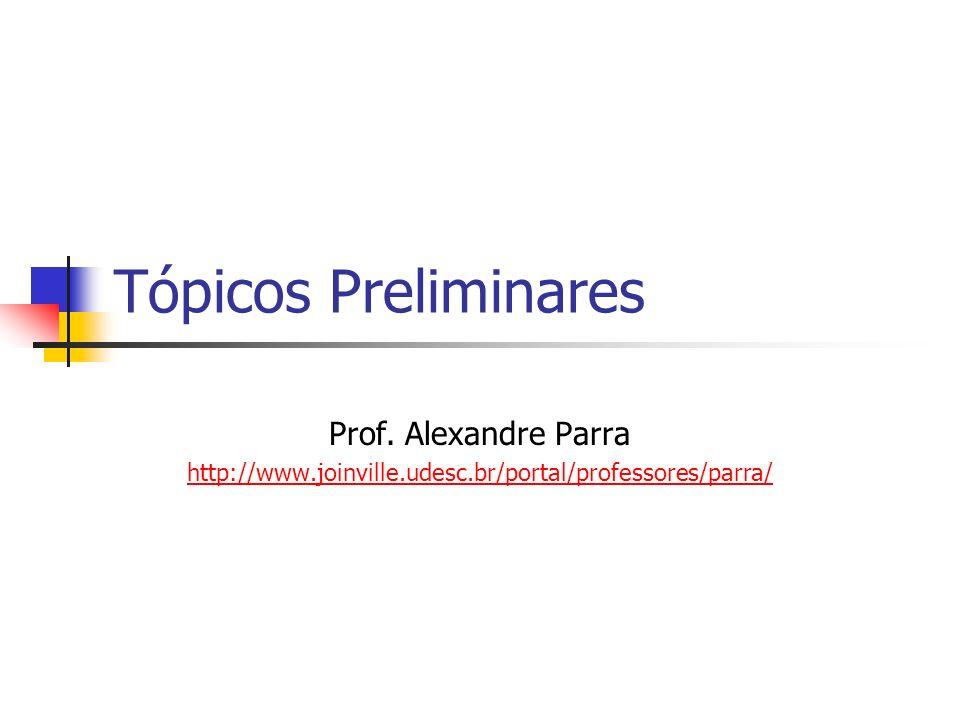 Tópicos Preliminares Prof. Alexandre Parra http://www.joinville.udesc.br/portal/professores/parra/