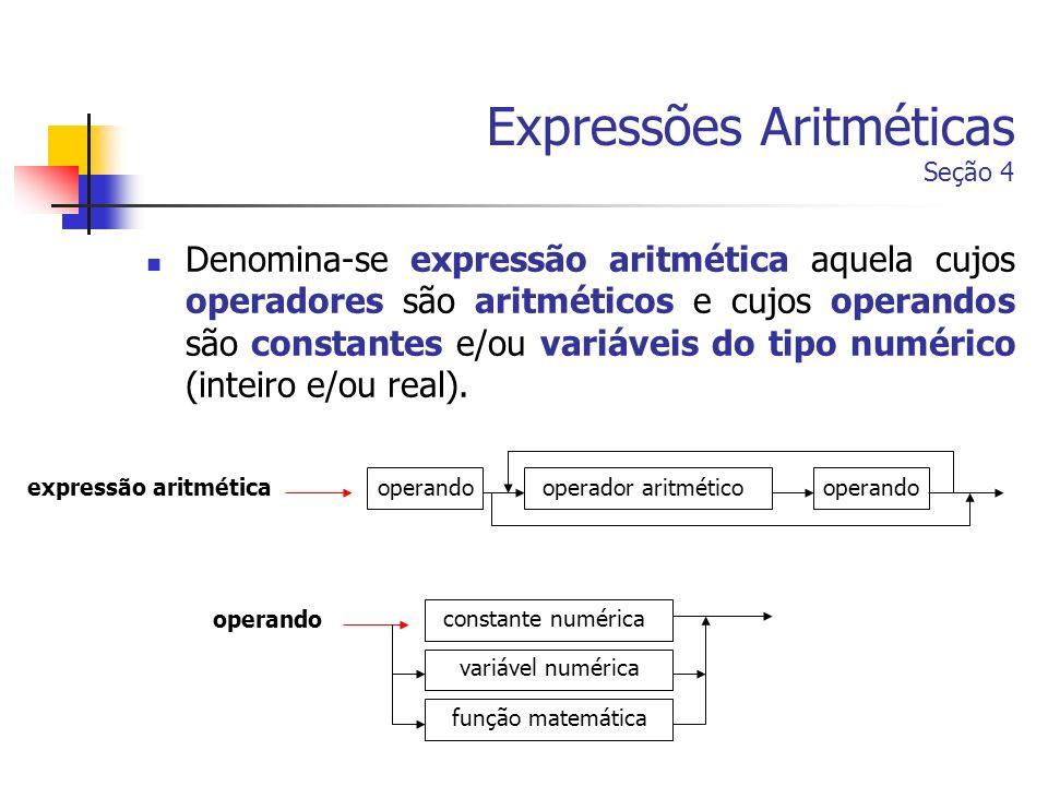 Expressões Aritméticas Seção 4 Denomina-se expressão aritmética aquela cujos operadores são aritméticos e cujos operandos são constantes e/ou variávei