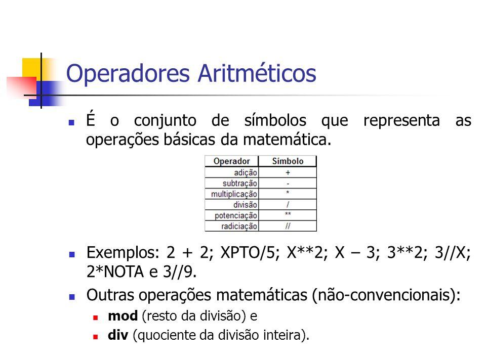 Operadores Aritméticos É o conjunto de símbolos que representa as operações básicas da matemática. Exemplos: 2 + 2; XPTO/5; X**2; X – 3; 3**2; 3//X; 2