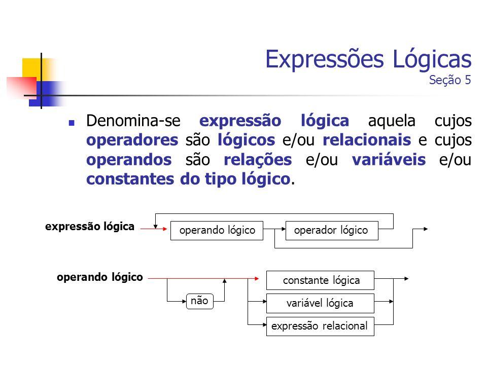 Expressões Lógicas Seção 5 Denomina-se expressão lógica aquela cujos operadores são lógicos e/ou relacionais e cujos operandos são relações e/ou variá