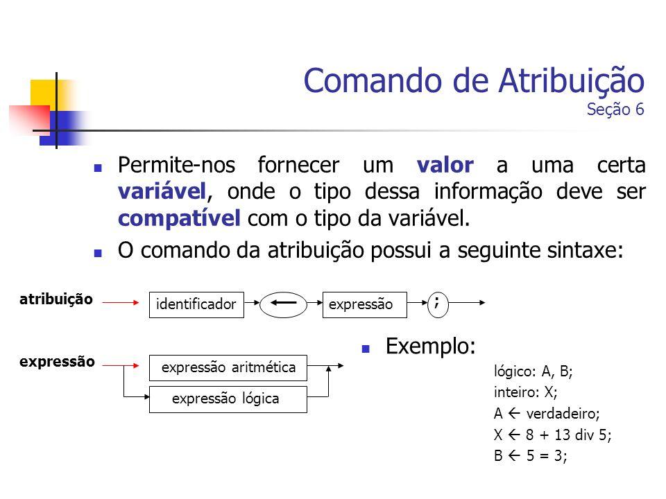 Comando de Atribuição Seção 6 Permite-nos fornecer um valor a uma certa variável, onde o tipo dessa informação deve ser compatível com o tipo da variá