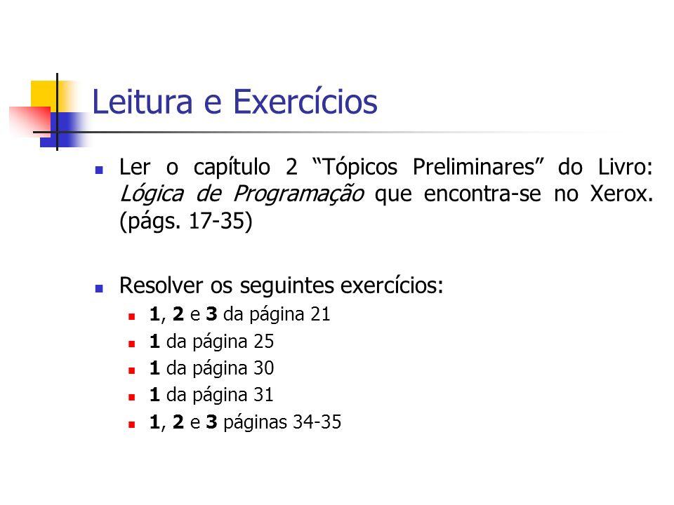 Leitura e Exercícios Ler o capítulo 2 Tópicos Preliminares do Livro: Lógica de Programação que encontra-se no Xerox. (págs. 17-35) Resolver os seguint