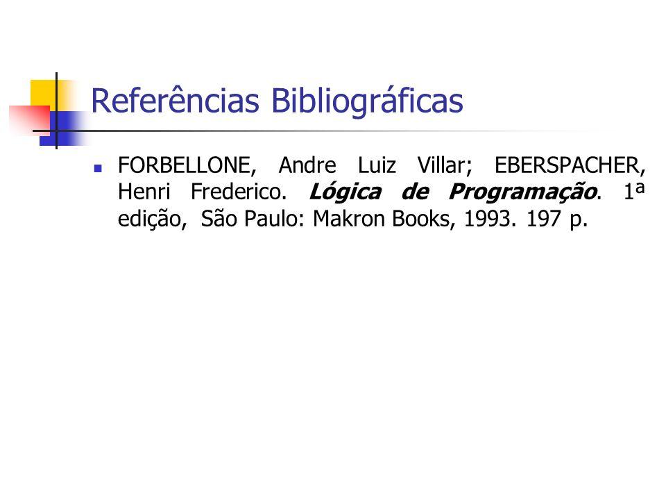 Referências Bibliográficas FORBELLONE, Andre Luiz Villar; EBERSPACHER, Henri Frederico. Lógica de Programação. 1ª edição, São Paulo: Makron Books, 199