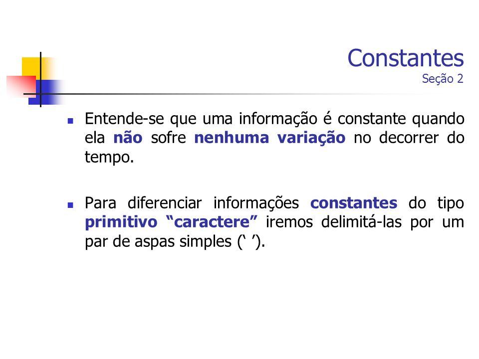Constantes Seção 2 Entende-se que uma informação é constante quando ela não sofre nenhuma variação no decorrer do tempo. Para diferenciar informações