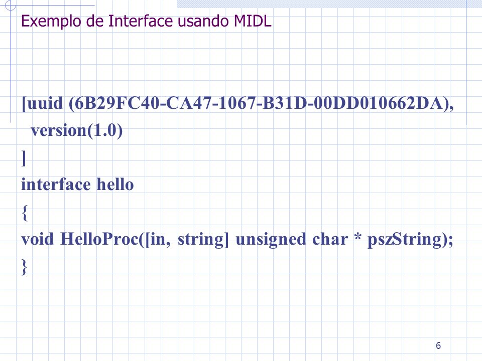 6 Exemplo de Interface usando MIDL [uuid (6B29FC40-CA47-1067-B31D-00DD010662DA), version(1.0) ] interface hello { void HelloProc([in, string] unsigned char * pszString); }