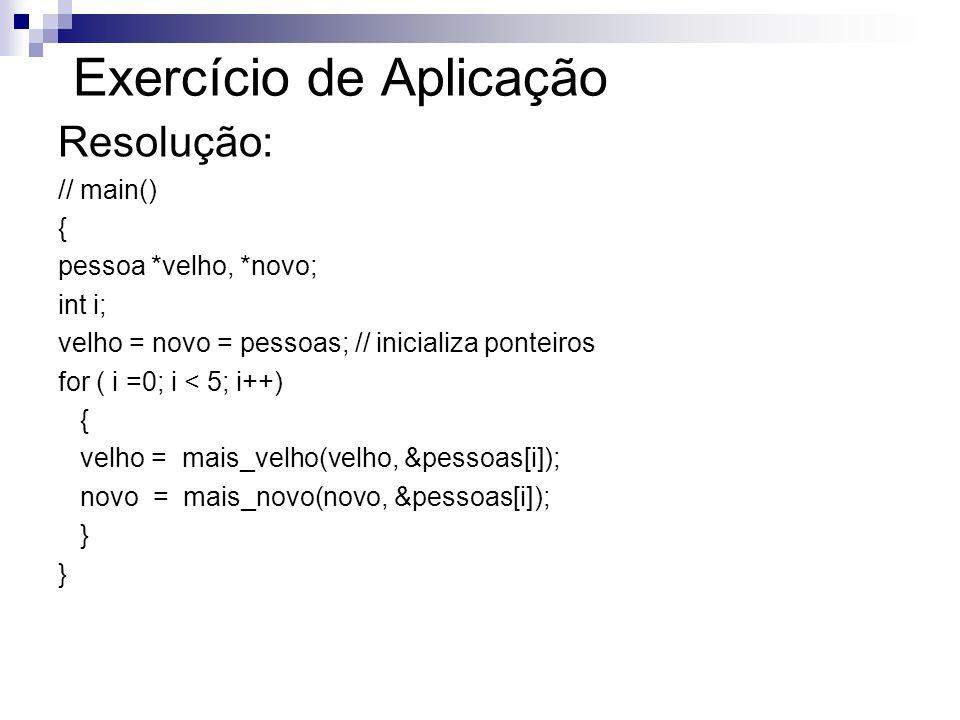 Exercício de Aplicação Resolução: // main() { pessoa *velho, *novo; int i; velho = novo = pessoas; // inicializa ponteiros for ( i =0; i < 5; i++) { v