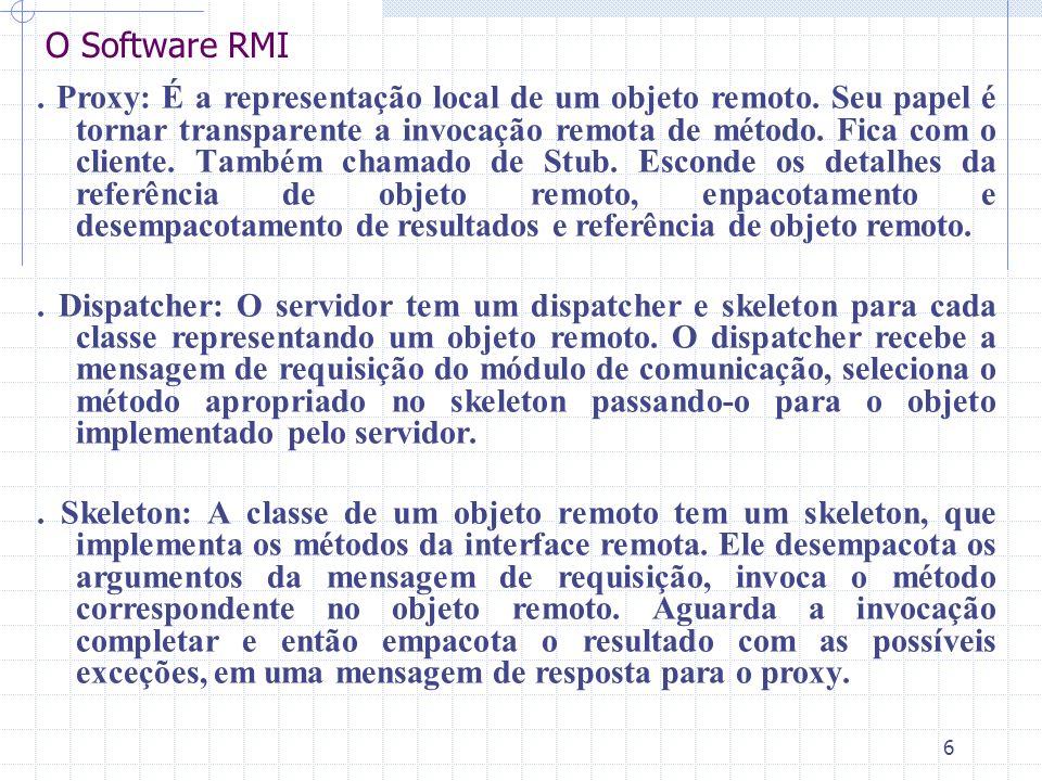 6 O Software RMI. Proxy: É a representação local de um objeto remoto. Seu papel é tornar transparente a invocação remota de método. Fica com o cliente