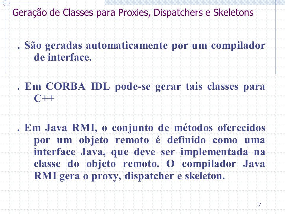 7 Geração de Classes para Proxies, Dispatchers e Skeletons. São geradas automaticamente por um compilador de interface.. Em CORBA IDL pode-se gerar ta