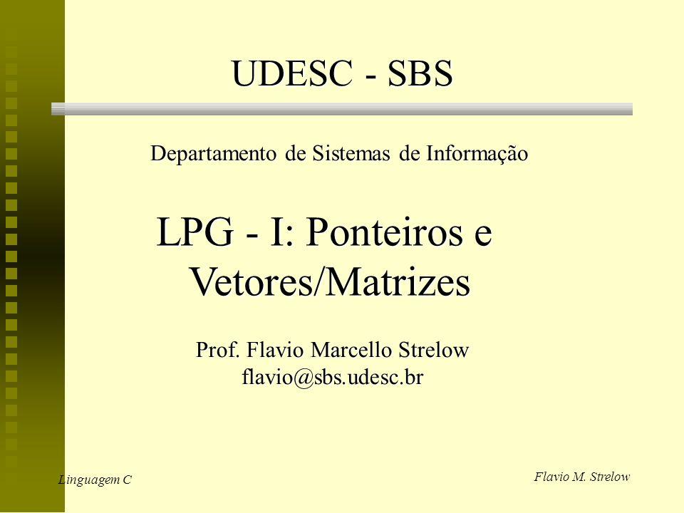 Flavio M. Strelow Linguagem C UDESC - SBS Departamento de Sistemas de Informação LPG - I: Ponteiros e Vetores/Matrizes Prof. Flavio Marcello Strelow f