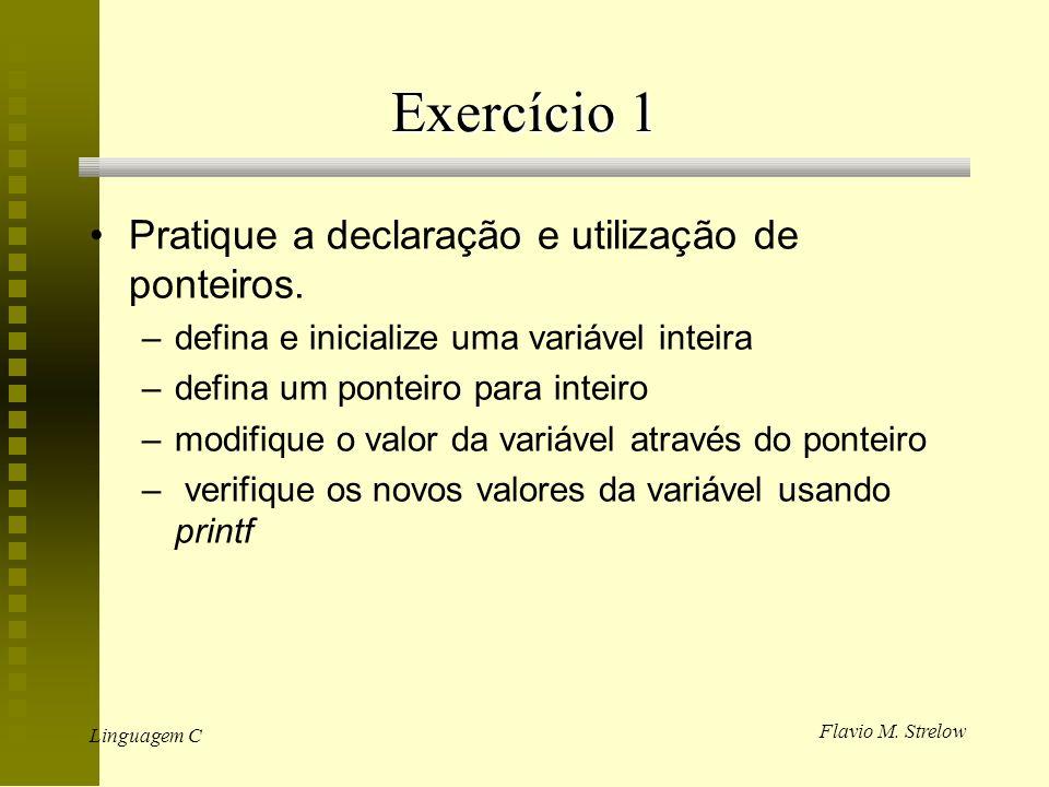 Flavio M. Strelow Linguagem C Exercício 1 Pratique a declaração e utilização de ponteiros. –defina e inicialize uma variável inteira –defina um pontei