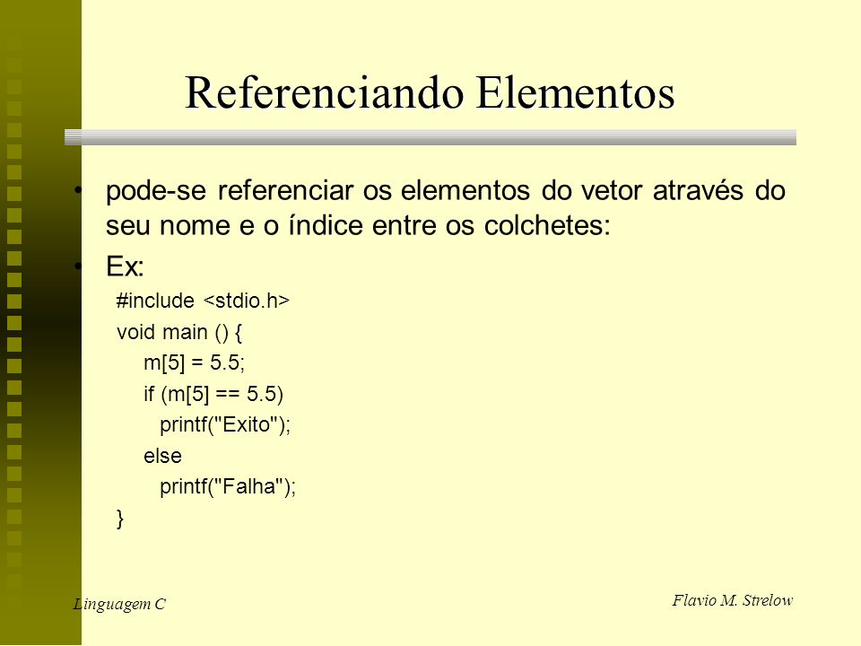 Flavio M. Strelow Linguagem C Referenciando Elementos pode-se referenciar os elementos do vetor através do seu nome e o índice entre os colchetes: Ex: