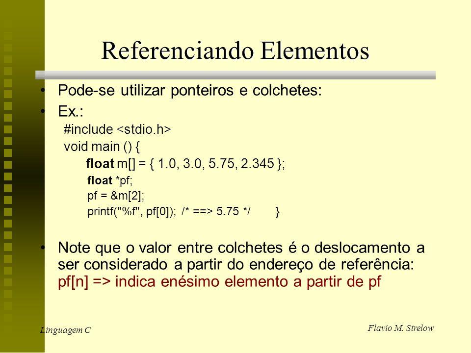 Flavio M. Strelow Linguagem C Referenciando Elementos Pode-se utilizar ponteiros e colchetes: Ex.: #include void main () { float m[] = { 1.0, 3.0, 5.7