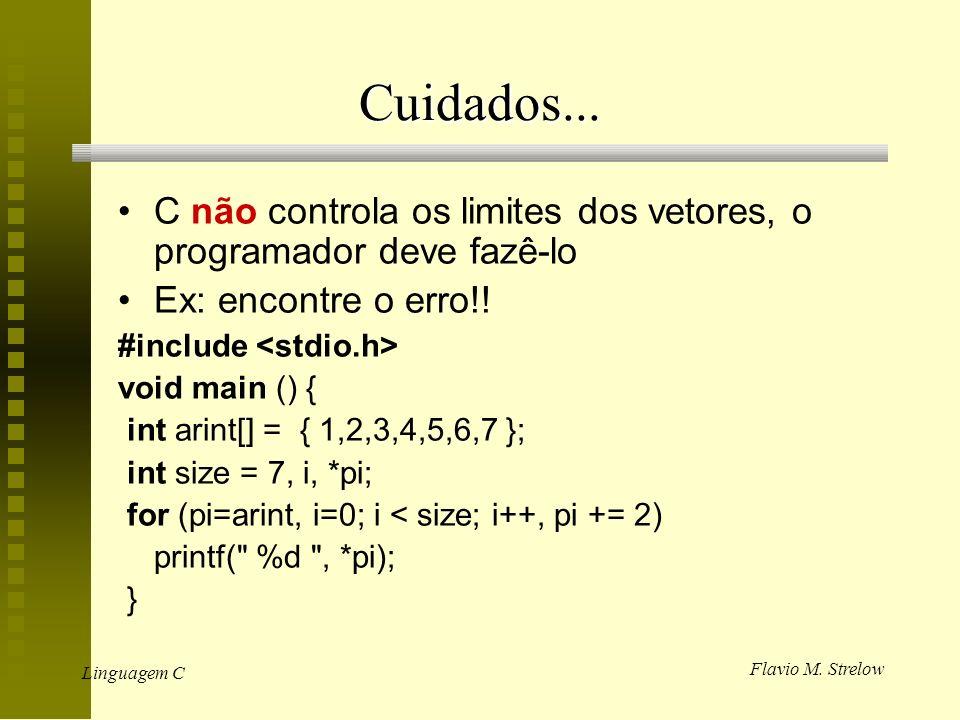 Flavio M. Strelow Linguagem C Cuidados... C não controla os limites dos vetores, o programador deve fazê-lo Ex: encontre o erro!! #include void main (