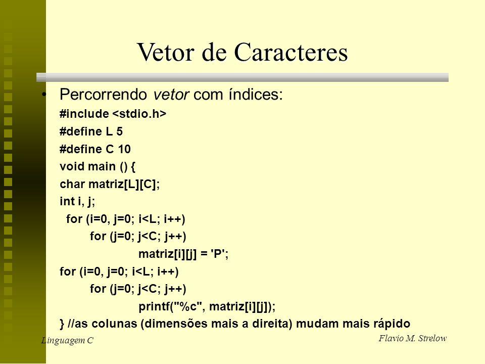 Flavio M. Strelow Linguagem C Vetor de Caracteres Percorrendo vetor com índices: #include #define L 5 #define C 10 void main () { char matriz[L][C]; i