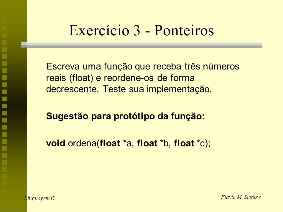 Flavio M. Strelow Linguagem C Exercício 3 - Ponteiros Escreva uma função que receba três números reais (float) e reordene-os de forma decrescente. Tes
