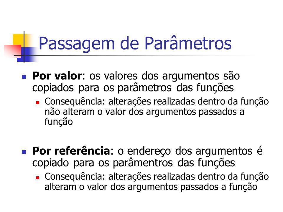Passagem de Parâmetros Por valor: os valores dos argumentos são copiados para os parâmetros das funções Consequência: alterações realizadas dentro da função não alteram o valor dos argumentos passados a função Por referência: o endereço dos argumentos é copiado para os parâmentros das funções Consequência: alterações realizadas dentro da função alteram o valor dos argumentos passados a função