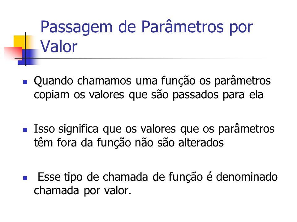 Passagem de Parâmetros por Valor Quando chamamos uma função os parâmetros copiam os valores que são passados para ela Isso significa que os valores que os parâmetros têm fora da função não são alterados Esse tipo de chamada de função é denominado chamada por valor.