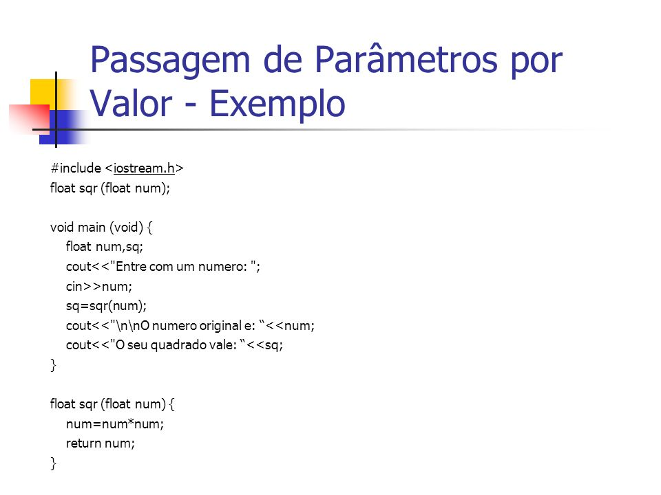 Passagem de Parâmetros por Valor - Exemplo #include float sqr (float num); void main (void) { float num,sq; cout<<