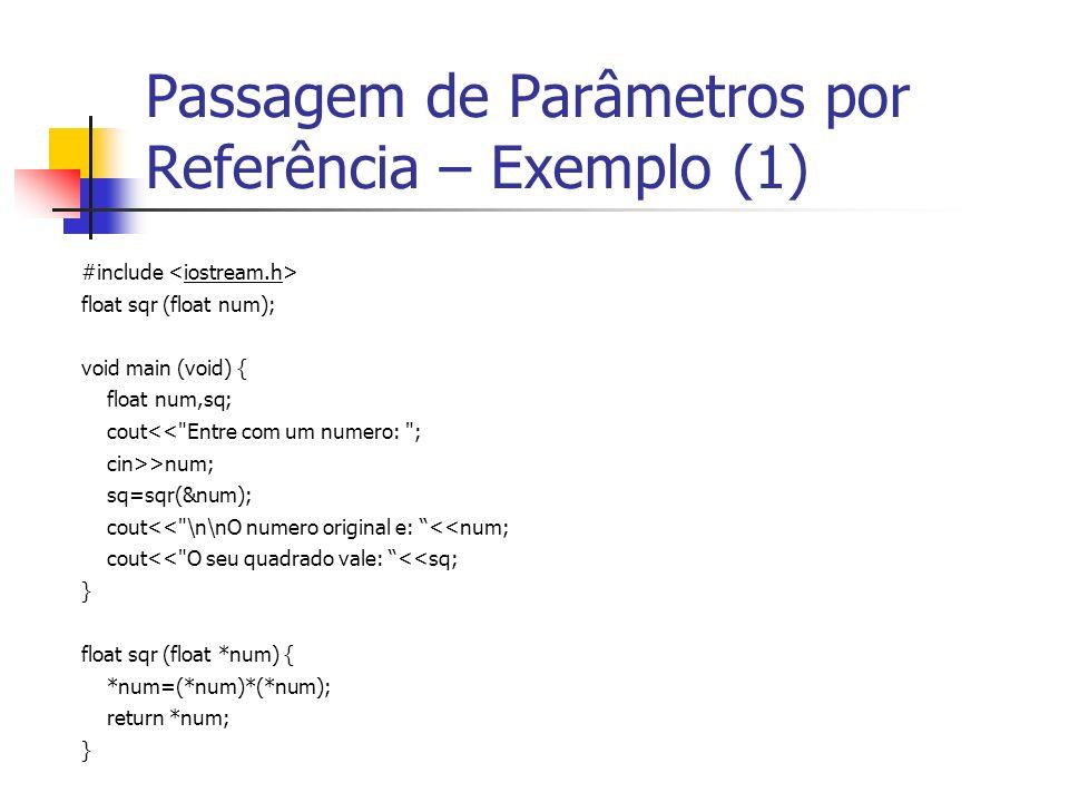 Passagem de Parâmetros por Referência – Exemplo (1) #include float sqr (float num); void main (void) { float num,sq; cout<< Entre com um numero: ; cin>>num; sq=sqr(&num); cout<< \n\nO numero original e: <<num; cout<< O seu quadrado vale: <<sq; } float sqr (float *num) { *num=(*num)*(*num); return *num; }