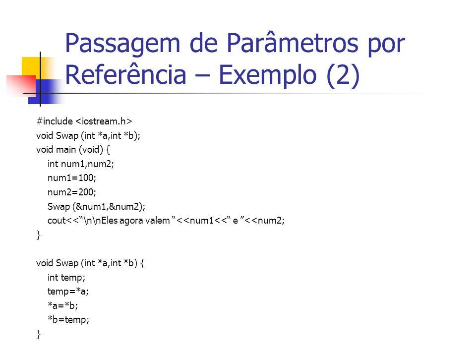 Passagem de Parâmetros por Referência – Exemplo (2) #include void Swap (int *a,int *b); void main (void) { int num1,num2; num1=100; num2=200; Swap (&num1,&num2); cout<<\n\nEles agora valem <<num1<< e <<num2; } void Swap (int *a,int *b) { int temp; temp=*a; *a=*b; *b=temp; }