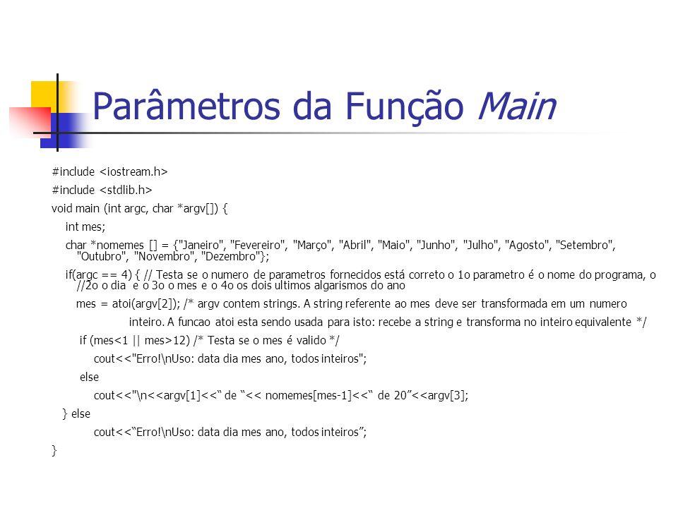 Parâmetros da Função Main #include void main (int argc, char *argv[]) { int mes; char *nomemes [] = { Janeiro , Fevereiro , Março , Abril , Maio , Junho , Julho , Agosto , Setembro , Outubro , Novembro , Dezembro }; if(argc == 4) { // Testa se o numero de parametros fornecidos está correto o 1o parametro é o nome do programa, o //2o o dia e o 3o o mes e o 4o os dois ultimos algarismos do ano mes = atoi(argv[2]); /* argv contem strings.