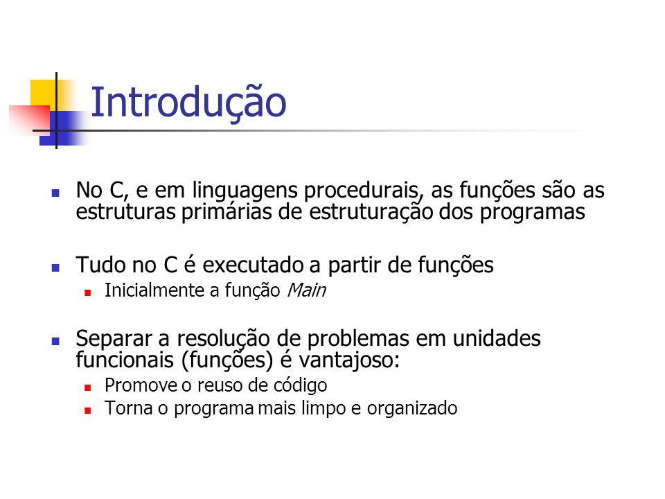 Introdução No C, e em linguagens procedurais, as funções são as estruturas primárias de estruturação dos programas Tudo no C é executado a partir de funções Inicialmente a função Main Separar a resolução de problemas em unidades funcionais (funções) é vantajoso: Promove o reuso de código Torna o programa mais limpo e organizado