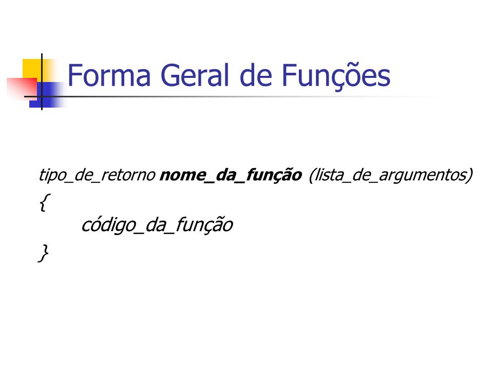 Forma Geral de Funções tipo_de_retorno nome_da_função (lista_de_argumentos) { código_da_função }