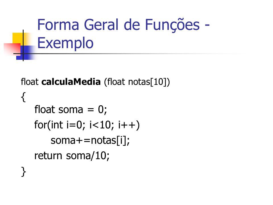 Forma Geral de Funções - Exemplo float calculaMedia (float notas[10]) { float soma = 0; for(int i=0; i<10; i++) soma+=notas[i]; return soma/10; }