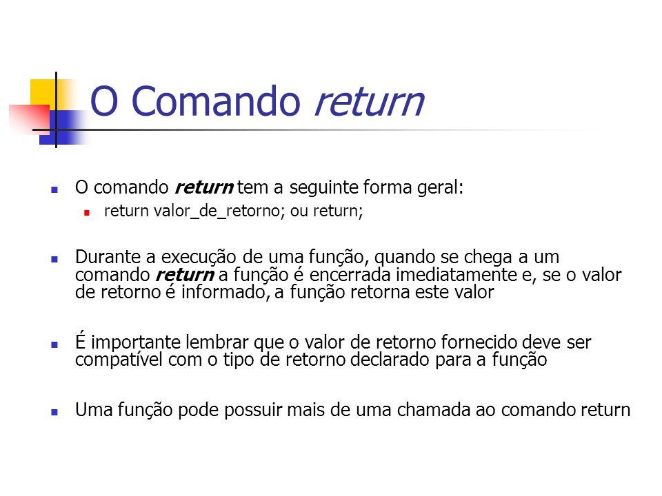 O Comando return O comando return tem a seguinte forma geral: return valor_de_retorno; ou return; Durante a execução de uma função, quando se chega a um comando return a função é encerrada imediatamente e, se o valor de retorno é informado, a função retorna este valor É importante lembrar que o valor de retorno fornecido deve ser compatível com o tipo de retorno declarado para a função Uma função pode possuir mais de uma chamada ao comando return