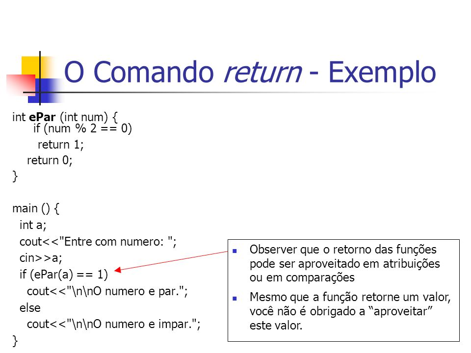 O Comando return - Exemplo int ePar (int num) { if (num % 2 == 0) return 1; return 0; } main () { int a; cout<<