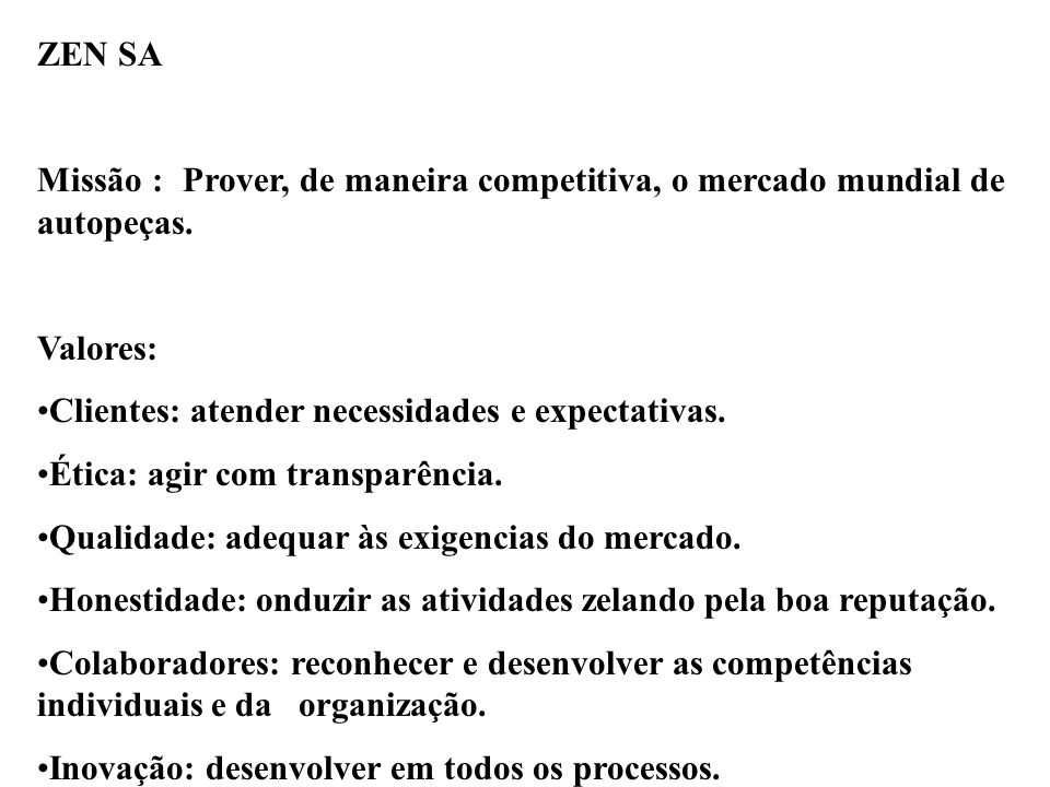 ZEN SA Missão : Prover, de maneira competitiva, o mercado mundial de autopeças. Valores: Clientes: atender necessidades e expectativas. Ética: agir co