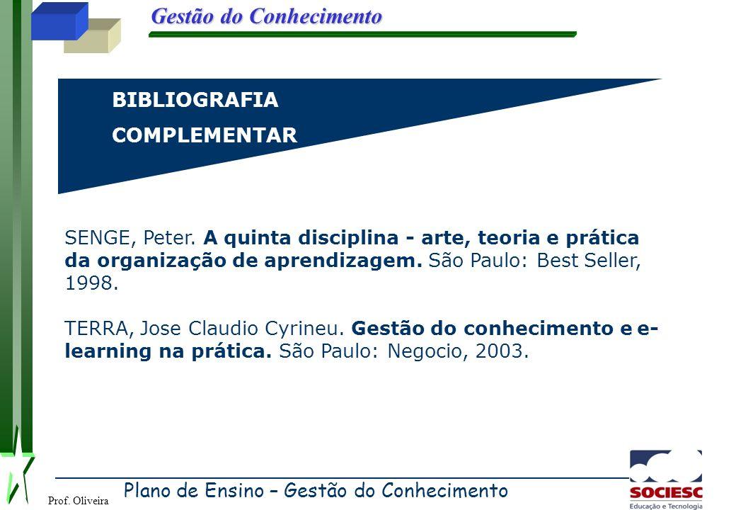 Prof. Oliveira Gestão do Conhecimento BIBLIOGRAFIACOMPLEMENTAR SENGE, Peter. A quinta disciplina - arte, teoria e prática da organização de aprendizag