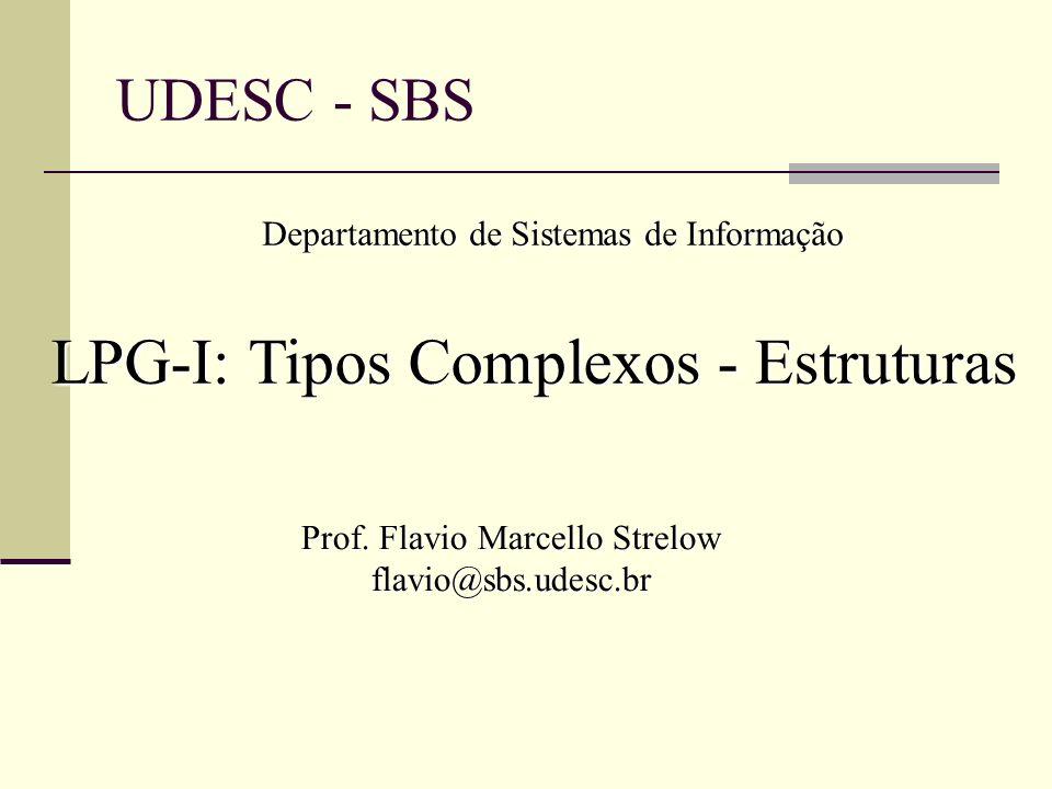 UDESC - SBS Departamento de Sistemas de Informação LPG-I: Tipos Complexos - Estruturas Prof. Flavio Marcello Strelow flavio@sbs.udesc.br