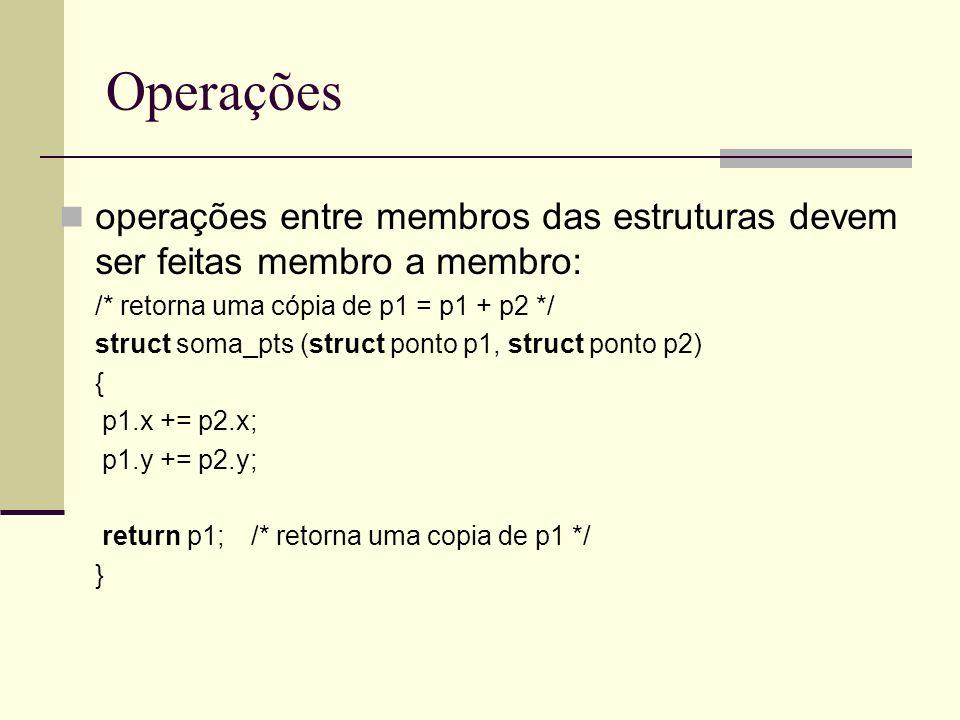 Operações operações entre membros das estruturas devem ser feitas membro a membro: /* retorna uma cópia de p1 = p1 + p2 */ struct soma_pts (struct pon