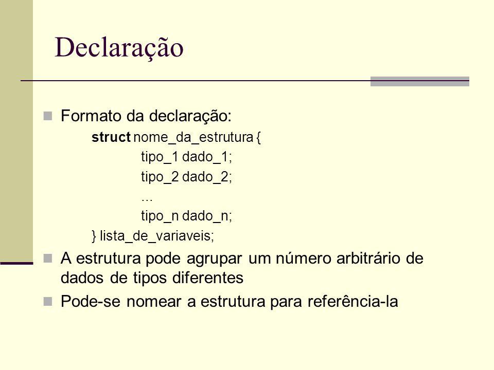 Estruturas Declaração: struct agenda { char nome[30]; char endereco [50]; int cep; } pessoa1, pessoa2; // ou struct agenda pessoa1, pessoa2; a estrutura contém 2 variáveis char e uma int; pessoa1 e pessoa2 são duas variáveis tipo struct contendo 3 dados cada.