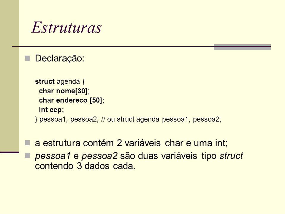 Estruturas Declaração: struct agenda { char nome[30]; char endereco [50]; int cep; } pessoa1, pessoa2; // ou struct agenda pessoa1, pessoa2; a estrutu