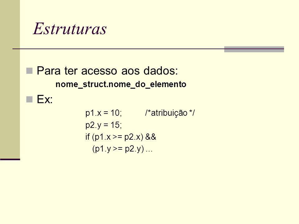 Estruturas Para ter acesso aos dados: nome_struct.nome_do_elemento Ex: p1.x = 10;/*atribuição */ p2.y = 15; if (p1.x >= p2.x) && (p1.y >= p2.y)...